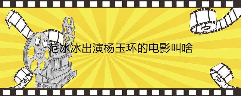 范冰冰出演杨玉环的电影叫啥