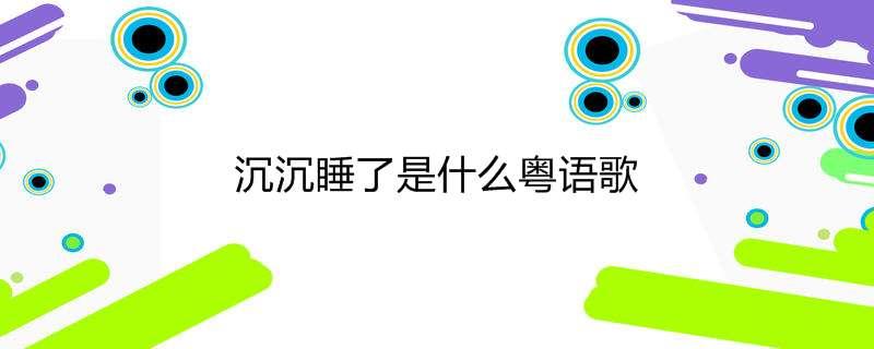 沉沉睡了是什么粤语歌