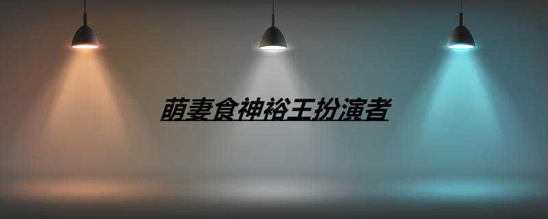 萌妻食神裕王扮演者