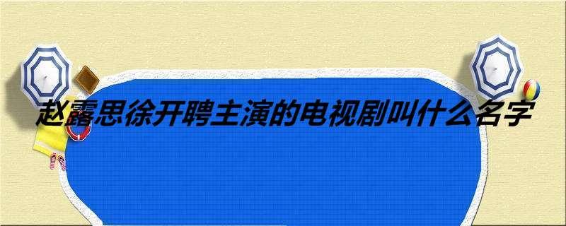 赵露思徐开聘主演的电视剧叫什么名字