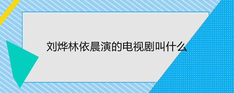 刘烨林依晨演的电视剧叫什么