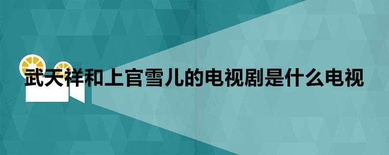 武天祥和上官雪儿的电视剧是什么电视
