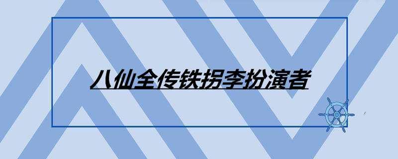 八仙全传铁拐李扮演者