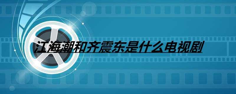 江海潮和齐震东是什么电视剧