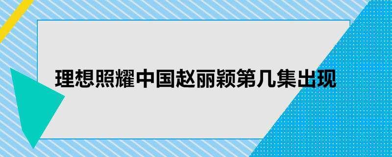 理想照耀中国赵丽颖第几集出现