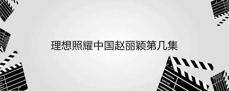理想照耀中国赵丽颖第几集