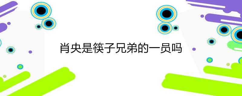 肖央是筷子兄弟的一员吗