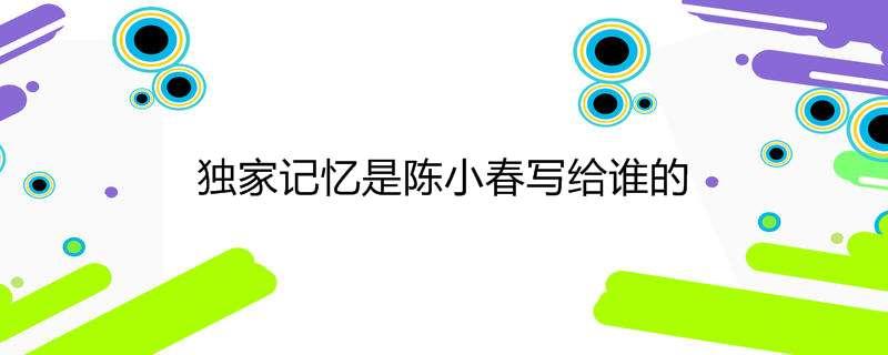 独家记忆是陈小春写给谁的