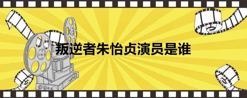叛逆者朱怡贞演员是谁