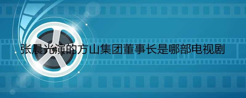 张晨光演的方山集团董事长是哪部电视剧