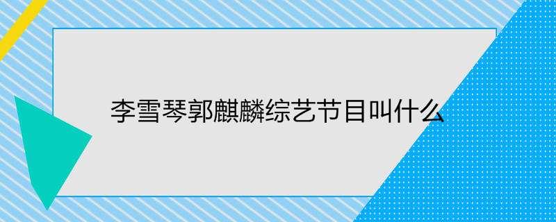 李雪琴郭麒麟综艺节目叫什么