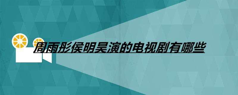 周雨彤侯明昊演的电视剧有哪些