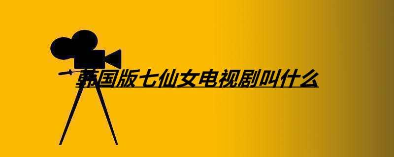韩国版七仙女电视剧叫什么