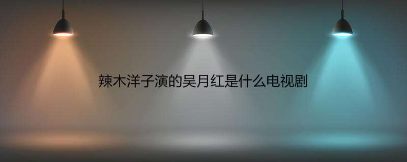 辣木洋子演的吴月红是什么电视剧