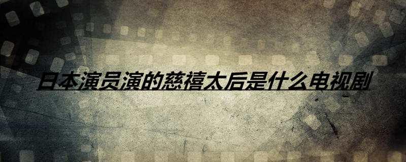 日本演员演的慈禧太后是什么电视剧