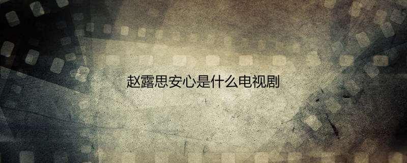 赵露思安心是什么电视剧