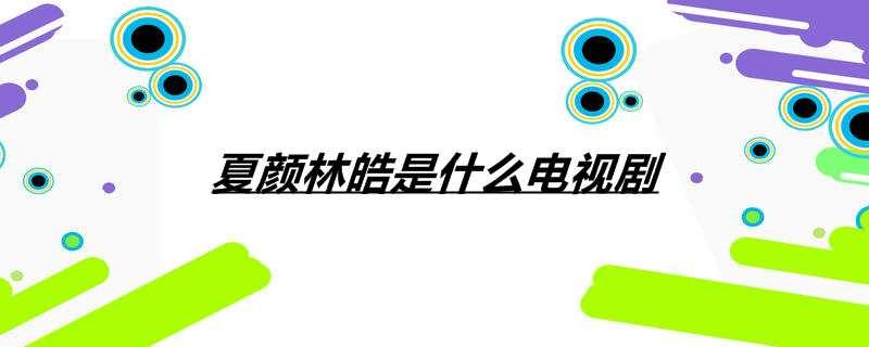 夏颜林皓是什么电视剧