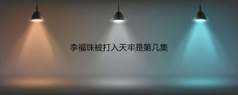 李福珠被打入天牢是第几集