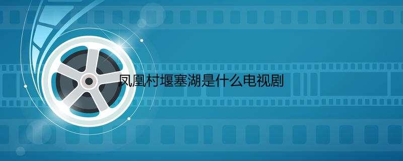 凤凰村堰塞湖是什么电视剧