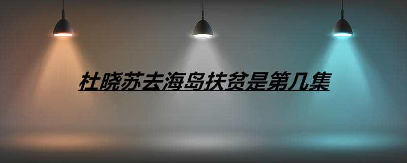 杜晓苏去海岛扶贫是第几集