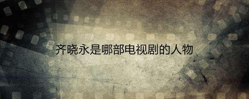 齐晓永是哪部电视剧的人物