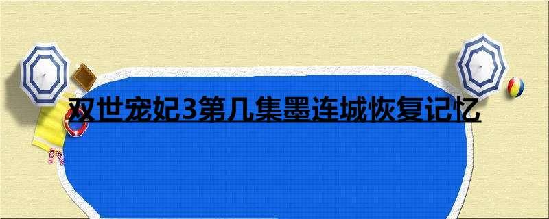 双世宠妃3第几集墨连城恢复记忆