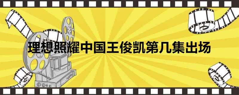 理想照耀中国王俊凯第几集出场
