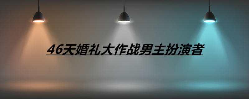46天婚礼大作战男主扮演者