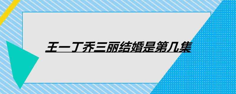 王一丁乔三丽结婚是第几集