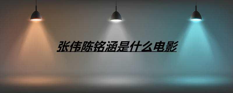 张伟陈铭涵是什么电影