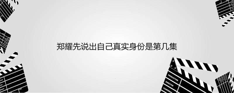 郑耀先说出自己真实身份是第几集