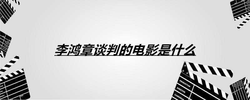 李鸿章谈判的电影是什么