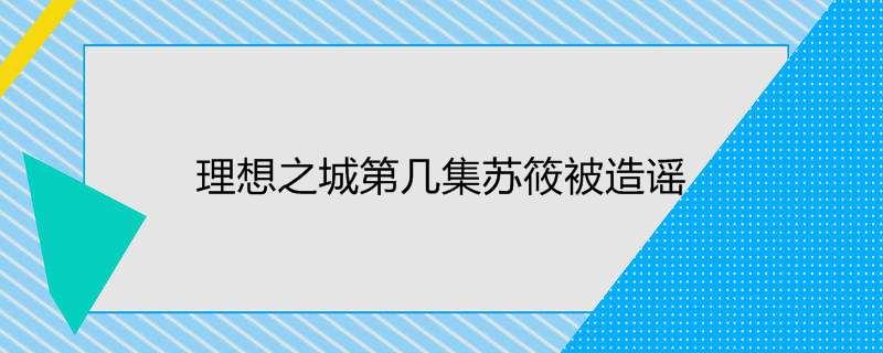 理想之城第几集苏筱被造谣