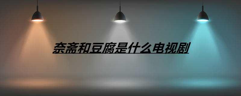 奈斋和豆腐是什么电视剧