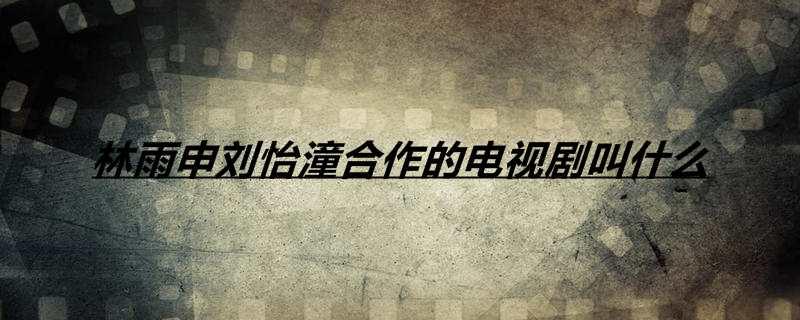 林雨申刘怡潼合作的电视剧叫什么