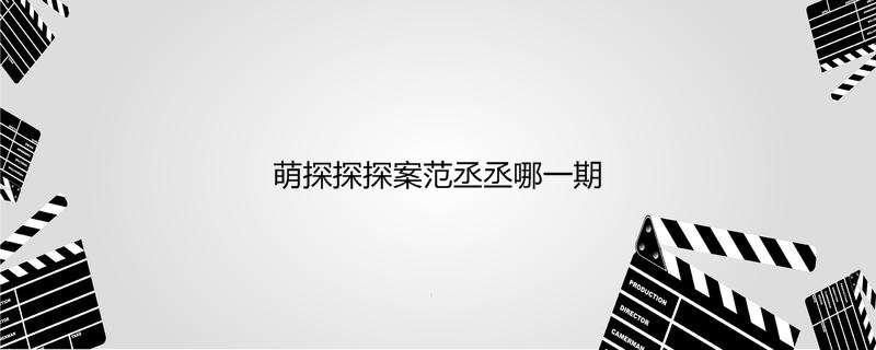 萌探探探案范丞丞哪一期