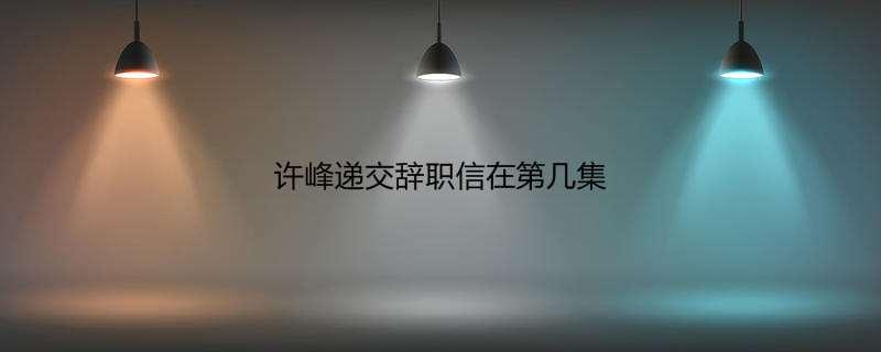 许峰递交辞职信在第几集