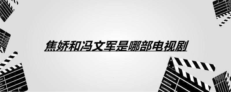 焦娇和冯文军是哪部电视剧