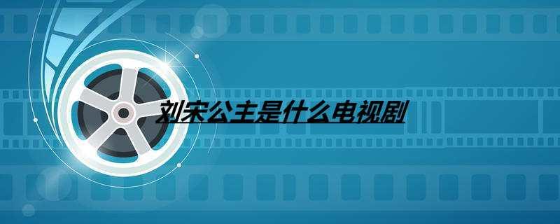 刘宋公主是什么电视剧