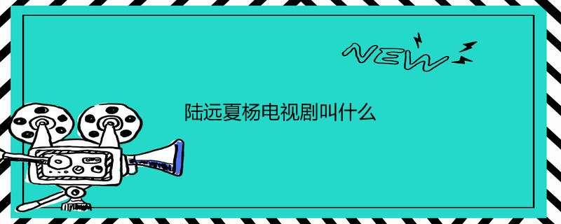 陆远夏杨电视剧叫什么