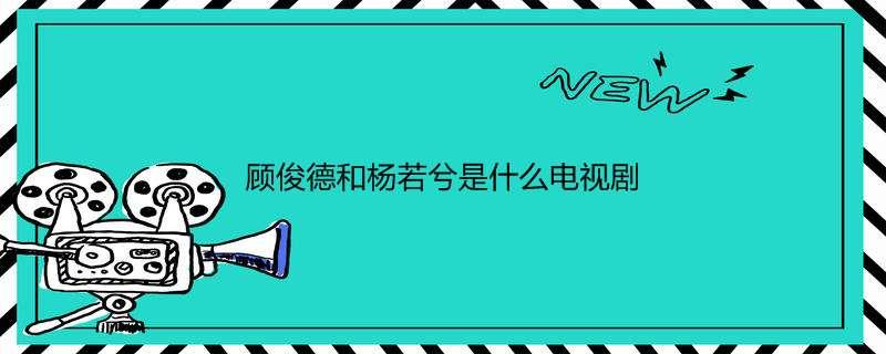 顾俊德和杨若兮是什么电视剧