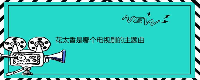 花太香是哪个电视剧的主题曲