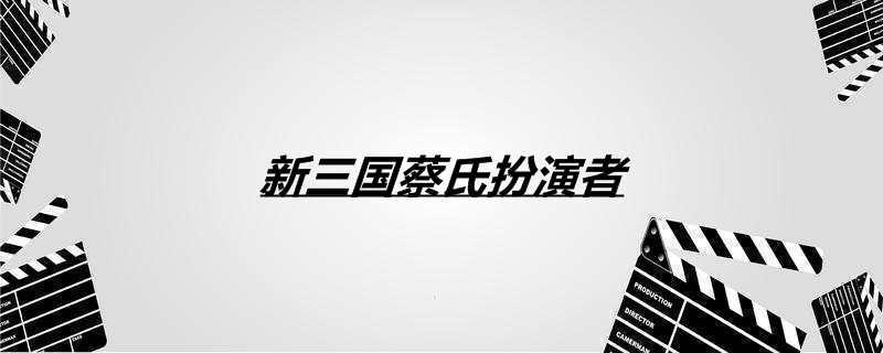 新三国蔡氏扮演者