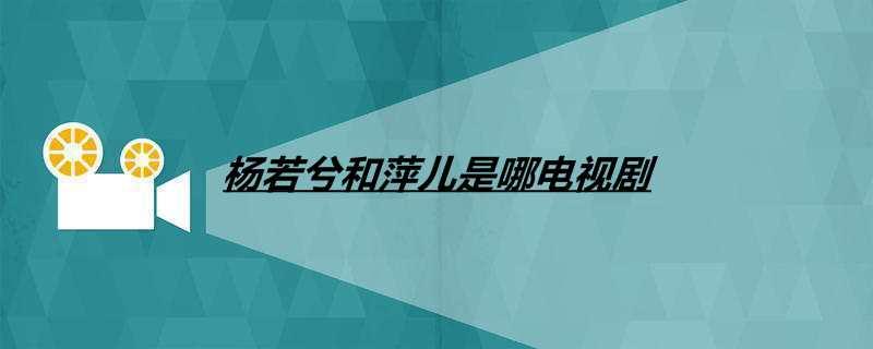 杨若兮和萍儿是哪电视剧